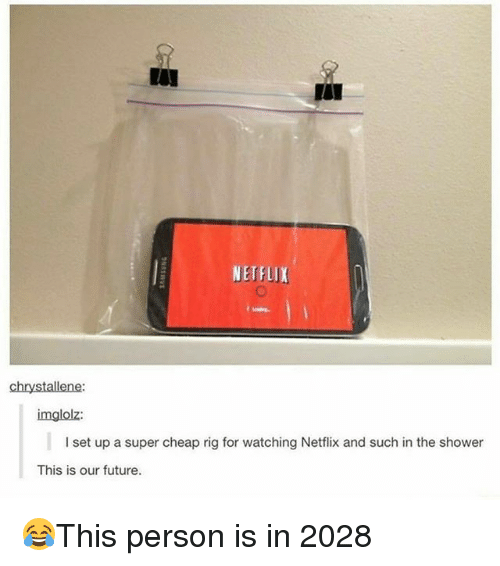 Future, Memes, and Netflix: NETFLIX  chrystallene:  imglolz:  I set up a super cheap rig for watching Netflix and such in the shower  This is our future. 😂This person is in 2028