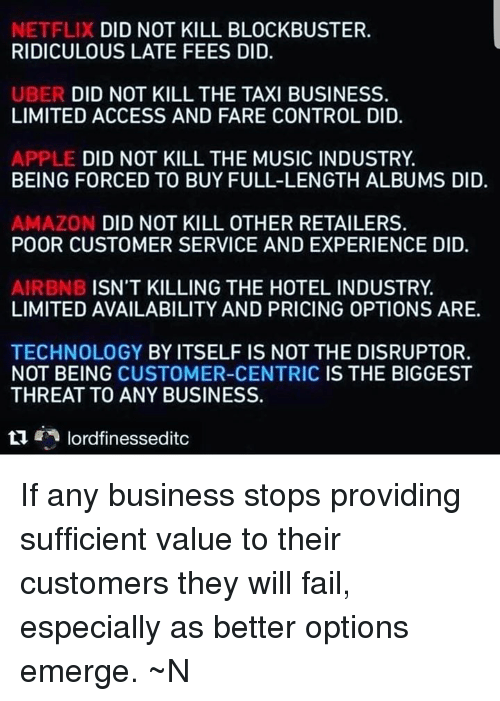 Amazon, Apple, and Blockbuster: NETFLIX DID NOT KILL BLOCKBUSTER  RIDICULOUS LATE FEES DID.  UBER DID NOT KILL THE TAXI BUSINESS.  LIMITED ACCESS AND FARE CONTROL DID.  APPLE DID NOT KILL THE MUSIC INDUSTRY.  BEING FORCED TO BUY FULL-LENGTH ALBUMS DID.  AMAZON DID NOT KILL OTHER RETAILERS.  POOR CUSTOMER SERVICE AND EXPERIENCE DID.  AIRBNB ISN'T KILLING THE HOTEL INDUSTRY  LIMITED AVAILABILITY AND PRICING OPTIONS ARE.  TECHNOLOGY BY ITSELF IS NOT THE DISRUPTOR.  NOT BEING CUSTOMER-CENTRIC IS THE BIGGEST  THREAT TO ANY BUSINESS.  t1lordfinessedito If any business stops providing sufficient value to their customers they will fail, especially as better options emerge. ~N