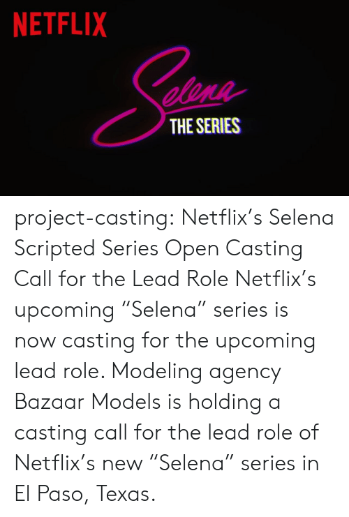 """netflixs: NETFLIX  elene  THE SERIES project-casting:  Netflix's Selena Scripted Series Open Casting Call for the LeadRole  Netflix's upcoming """"Selena"""" series is now casting for the upcoming lead role. Modeling agency Bazaar Models is holding a casting call for the lead role of Netflix's new """"Selena"""" series in El Paso, Texas."""
