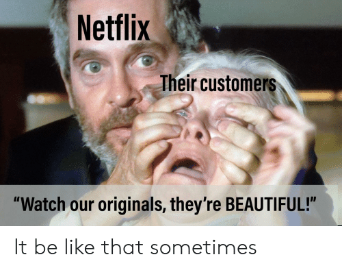 "originals: Netflix  heir customers  ""Watch our originals, they're BEAUTIFUL!"" It be like that sometimes"