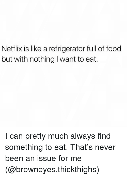 Food, Netflix, and Refrigerator: Netflix is like a refrigerator full of food  but with nothing I want to eat. I can pretty much always find something to eat. That's never been an issue for me (@browneyes.thickthighs)