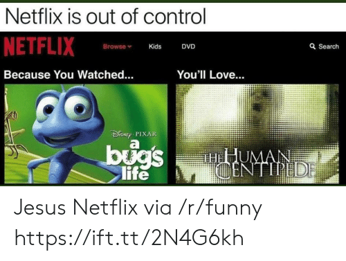 out of control: Netflix is out of control  NETFLIX  Browse  Kids  DVD  a Search  Because You Watched.  You'll Love...  DRNT PIXAR  life Jesus Netflix via /r/funny https://ift.tt/2N4G6kh