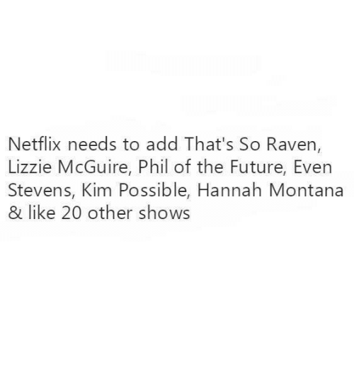 ravenous: Netflix needs to add That's So Raven,  Lizzie McGuire, Phil of the Future, Even  Stevens, Kim Possible, Hannah Montana  & like 20 other shows