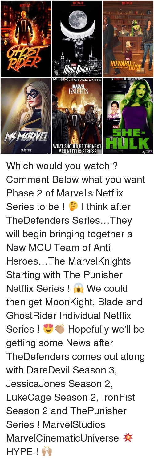 "Blade, Hype, and Memes: NETFLIX  NETFLIX  it  IL  HOWARn te  Heroes For Hire  IG DC.MARVEL.UNITE AETFLIX ORIGINAL SERIES  MARVEL  DNIGHTS  MARVEL  SHE""  HULK  MARVEL  WHAT SHOULD BE THE NEXT  MCU NETFLIX SERIES?  07.06.2018  April10 Which would you watch ? Comment Below what you want Phase 2 of Marvel's Netflix Series to be ! 🤔 I think after TheDefenders Series…They will begin bringing together a New MCU Team of Anti-Heroes…The MarvelKnights Starting with The Punisher Netflix Series ! 😱 We could then get MoonKight, Blade and GhostRider Individual Netflix Series ! 😍👏🏽 Hopefully we'll be getting some News after TheDefenders comes out along with DareDevil Season 3, JessicaJones Season 2, LukeCage Season 2, IronFist Season 2 and ThePunisher Series ! MarvelStudios MarvelCinematicUniverse 💥 HYPE ! 🙌🏽"