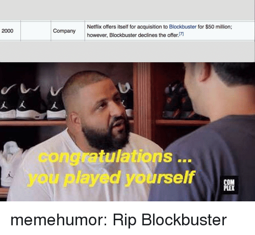 Blockbuster: Netflix offers itself for acquisition to Blockbuster for $50 million;  however, Blockbuster declines the offer  2000  congratulations..  you played yourself  PLE memehumor:  Rip Blockbuster