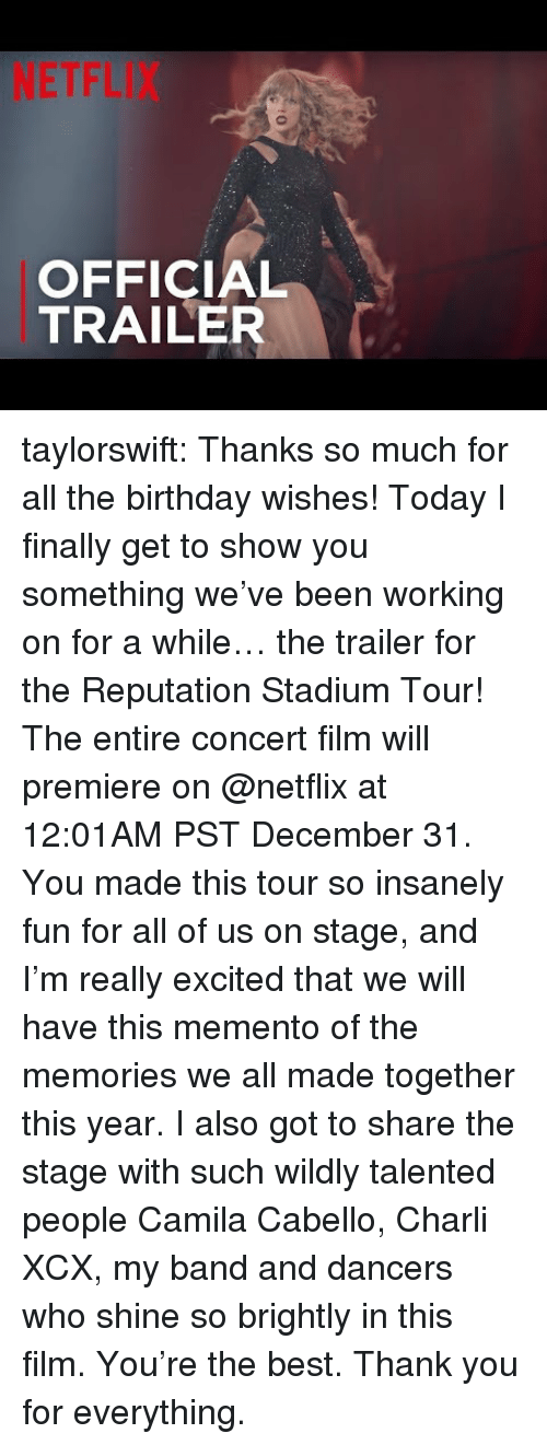 Camila Cabello: NETFLIX  OFFICIAL  TRAILER taylorswift:  Thanks so much for all the birthday wishes! Today I finally get to show you something we've been working on for a while… the trailer for the Reputation Stadium Tour! The entire concert film will premiere on @netflix at 12:01AM PST December 31. You made this tour so insanely fun for all of us on stage, and I'm really excited that we will have this memento of the memories we all made together this year. I also got to share the stage with such wildly talented people Camila Cabello, Charli XCX, my band and dancers who shine so brightly in this film. You're the best. Thank you for everything.