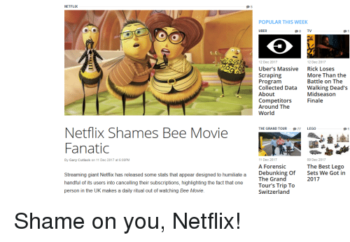 Bee Movie, Fanatic, and Funny: NETFLIX  POPULAR THIS WEEK  UBER  0 TV  12 Dec 2017  Uber's Massive  Scraping  Program  Collected Data  About  Competitors  Around The  World  12 Dec 2017  Rick Loses  More Than the  Battle on The  Walking Dead's  Midseason  Finale  Netflix Shames Bee Movie  Fanatic  THE GRAND TOUR 77 LEGO  By Gary Cutlack on 11 Dec 2017 at 6:00PM  11 Dec 2017  09 Dec 2017  The Best Lego  Sets We Got in  2017  A Forensic  Streaming giant Netfix has released some stats that appear designed to humiliate a  handful of its users into cancelling their subscriptions, highlighting the fact that one  person in the UK makes a daily ritual out of watching Bee Movie  Debunking Of  The Grand  Tour's Trip To  Switzerland