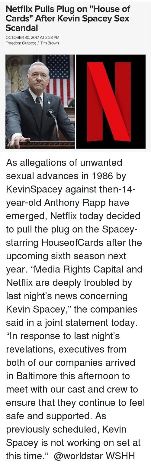 """revelations: Netflix Pulls Plug on """"House of  Cards"""" After Kevin Spacey Sex  Scandal  OCTOBER 30, 2017 AT 3:23 PM  Freedom Outpost Tim Brown As allegations of unwanted sexual advances in 1986 by KevinSpacey against then-14-year-old Anthony Rapp have emerged, Netflix today decided to pull the plug on the Spacey-starring HouseofCards after the upcoming sixth season next year. """"Media Rights Capital and Netflix are deeply troubled by last night's news concerning Kevin Spacey,"""" the companies said in a joint statement today. """"In response to last night's revelations, executives from both of our companies arrived in Baltimore this afternoon to meet with our cast and crew to ensure that they continue to feel safe and supported. As previously scheduled, Kevin Spacey is not working on set at this time."""" ❌📺 @worldstar WSHH"""