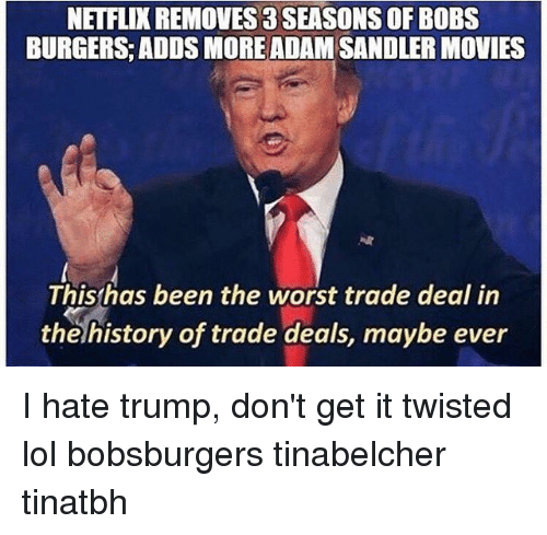 Hate Trump: NETFLIX REMOVES 3 SEASONS OF BOBS  BURGERS ADDS MORE ADAM SANDLER MOVIES  This has been the worst trade deal in  the history of trade deals, maybe ever I hate trump, don't get it twisted lol bobsburgers tinabelcher tinatbh