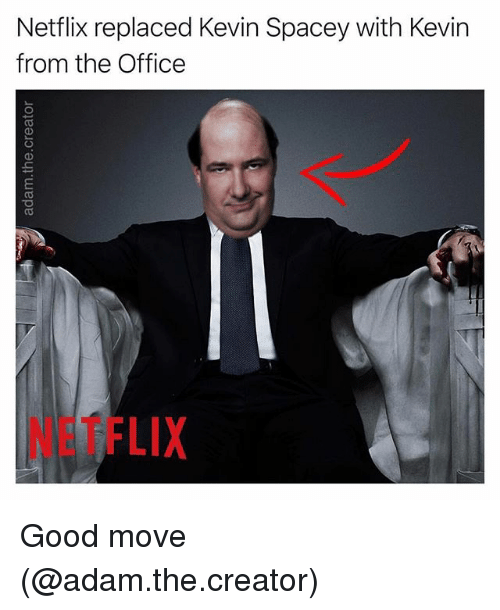 Funny, Netflix, and The Office: Netflix replaced Kevin Spacey with Kevin  from the Office  NETFLIX Good move (@adam.the.creator)