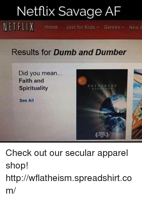 Af, Dumb, and Memes: Netflix Savage AF  NETFLIX Home Just for Kids Genres  New A  Results for Dumb and Dumber  Did you mean...  Faith and  Spirituality  See All Check out our secular apparel shop! http://wflatheism.spreadshirt.com/