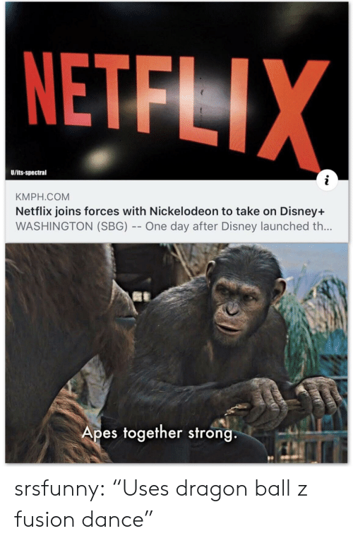 "Nickelodeon: NETFLIX  U/its-spectral  KMPH.COM  Netflix joins forces with Nickelodeon to take on Disney+  WASHINGTON (SBG) -- One day after Disney launched th...  Apes together strong srsfunny:  ""Uses dragon ball z fusion dance"""