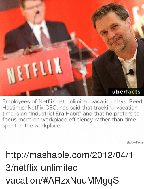"""Memes, Uber, and Vacation: NETFLIX  uber  facts  Employees of Netflix get unlimited vacation days. Reed  Hastings, Netflix CEO, has said that tracking vacation  time is an """"Industrial Era Habit"""" and that he prefers to  focus more on workplace efficiency rather than time  spent in the workplace  @UberFacts http://mashable.com/2012/04/13/netflix-unlimited-vacation/#ARzxNuuMMgqS"""