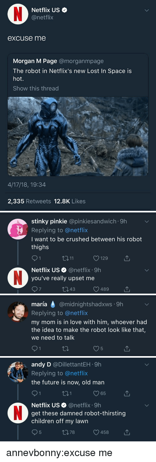 netflixs: Netflix US  @netflix  excuse me  Morgan M Page amorganmpage  The robot in Netflix's new Lost In Space is  hot.  Show this thread  4/17/18, 19:34  2,335 Retweets 12.8K Likes   stinky pinkie @pinkiesandwich 9h  Replying to @netflix  I want to be crushed between his robot  thighs  3 11  129  Netflix US@netflix 9h  you've really upset me  7  343  489   maría @midnightshadxws 9h  maria  Replying to @netflix  my mom is in love with him, whoever had  the idea to make the robot look like that,  we need to talk   andy D @DillettantEH 9h  Replying to@netflix  the future is now, old man  01  65  Netflix US@netflix 9h  get these damned robot-thirsting  children off my lawn  378  458 annevbonny:excuse me