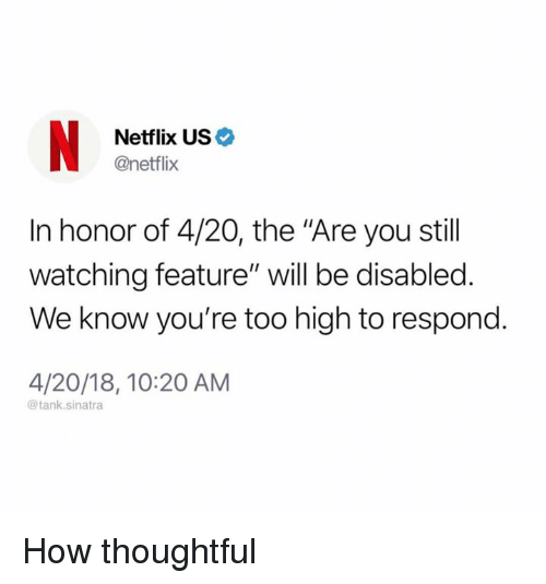 "Dank, Netflix, and Too High: Netflix US  @netflix  In honor of 4/20, the ""Are you stil  watching feature"" will be disabled.  We know you're too high to respond.  4/20/18, 10:20 AM  @tank.sinatra How thoughtful"