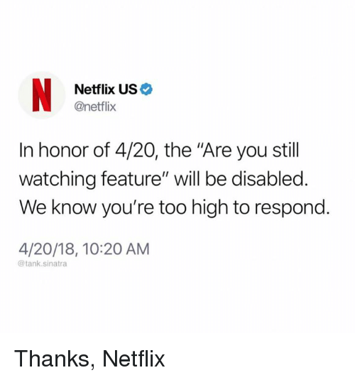 """Dank, Netflix, and Too High: Netflix US  @netflix  In honor of 4/20, the """"Are you stil  watching feature"""" will be disabled.  We know you're too high to respond.  4/20/18, 10:20 AM  @tank.sinatra Thanks, Netflix"""
