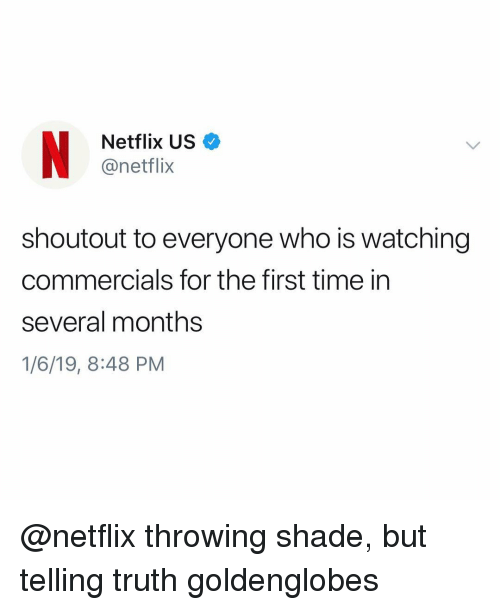 Throwing shade: Netflix US  @netflix  shoutout to everyone who is watching  commercials for the first time in  several months  1/6/19, 8:48 PM @netflix throwing shade, but telling truth goldenglobes