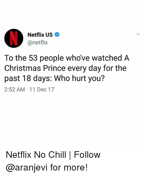 Chill, Christmas, and Memes: Netflix US  @netflix  To the 53 people whove watched A  Christmas Prince every day for the  past 18 days: Who hurt you?  2:52 AM 11 Dec 17 Netflix No Chill | Follow @aranjevi for more!
