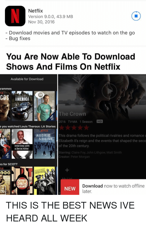 Ÿ˜': Netflix  Version 9.0.0, 43.9 MB  Nov 30, 2016  Download movies and TV episodes to watch on the go  Bug fixes   You Are Now Able To Download  Shows And Films on Netflix  Available for Download  grammes  PEEP  COS Stephen Fry  The Crown  2016 TV-MA 1 Season  HD  e you watched Louis Theroux: LA Stories  AUDRIE This drama follows the political rivalries and romance  & DAI  Y  Elizabeth II's reign and the events that shaped the seco  of the 20th century  Interview with  a Serial Killer  Starring: Claire Foy John Lithgow, Matt Smith  Creator: Peter Morgan  ks for SCOTT  FLIX  BROOKLYN  COCHE  SOUR  Download now to watch  offline  GRAPES  NEW  later.  ERS THIS IS THE BEST NEWS IVE HEARD ALL WEEK