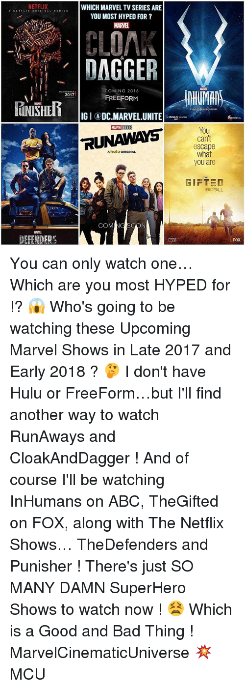 runaways: NETFLIX  WHICH MARVEL TVSERIES ARE  s ERIE s  YOU MOST HYPED FOR  CLOA.  DAGGER  COMING 2018  2017  FREEFORM  IGIADC MARVEL UNITE  RUNAWAYS  COM  You  cant  escape  what  you are  GIFTED  FO FALL  FOX You can only watch one… Which are you most HYPED for !? 😱 Who's going to be watching these Upcoming Marvel Shows in Late 2017 and Early 2018 ? 🤔 I don't have Hulu or FreeForm…but I'll find another way to watch RunAways and CloakAndDagger ! And of course I'll be watching InHumans on ABC, TheGifted on FOX, along with The Netflix Shows… TheDefenders and Punisher ! There's just SO MANY DAMN SuperHero Shows to watch now ! 😫 Which is a Good and Bad Thing ! MarvelCinematicUniverse 💥 MCU