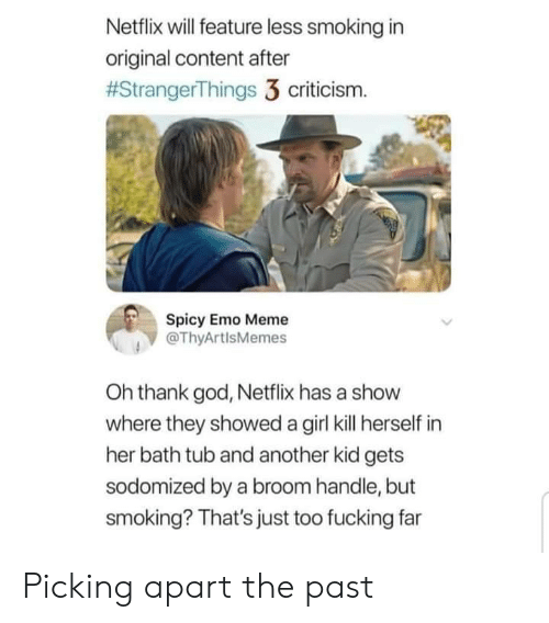 Oh Thank God: Netflix will feature less smoking in  original content after  #StrangerThings 3 criticism.  Spicy Emo Meme  @ThyArtlsMemes  Oh thank god, Netflix has a show  where they showed a girl kill herself in  her bath tub and another kid gets  sodomized by a broom handle, but  smoking? That's just too fucking far Picking apart the past