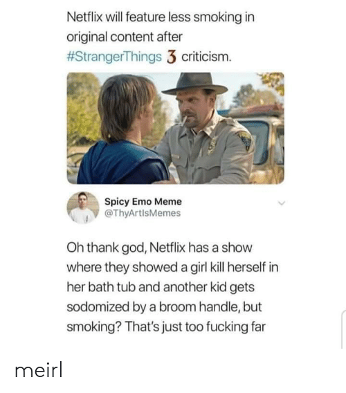 Oh Thank God: Netflix will feature less smoking in  original content after  #StrangerThings 3 criticism.  Spicy Emo Meme  @ThyArtlsMemes  Oh thank god, Netflix has a show  where they showed a girl kill herself in  her bath tub and another kid gets  sodomized by a broom handle, but  smoking? That's just too fucking far meirl