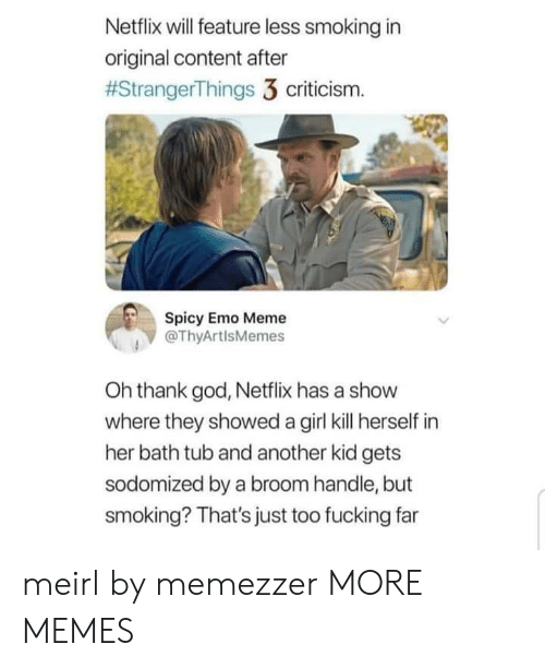 Oh Thank God: Netflix will feature less smoking in  original content after  #StrangerThings 3 criticism.  Spicy Emo Meme  @ThyArtlsMemes  Oh thank god, Netflix has a show  where they showed a girl kill herself in  her bath tub and another kid gets  sodomized by a broom handle, but  smoking? That's just too fucking far meirl by memezzer MORE MEMES