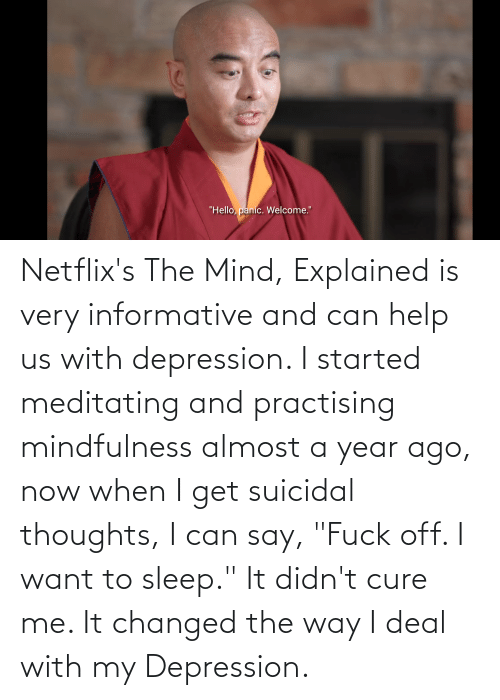"""suicidal thoughts: Netflix's The Mind, Explained is very informative and can help us with depression. I started meditating and practising mindfulness almost a year ago, now when I get suicidal thoughts, I can say, """"Fuck off. I want to sleep."""" It didn't cure me. It changed the way I deal with my Depression."""