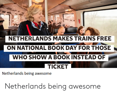 Netherlands: NETHERLANDS MAKES TRAINS FREE  ON NATIONAL BOOK DAY FOR THOSE  WHO SHOW A BOOKINSTEAD OF  TICKET  Netherlands being awesome Netherlands being awesome