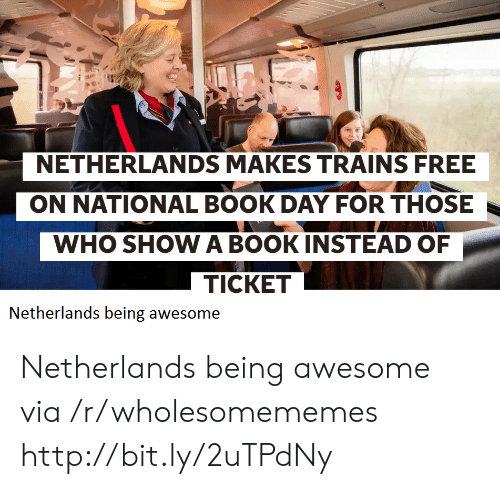 Netherlands: NETHERLANDS MAKES TRAINS FREE  ON NATIONAL BOOK DAY FOR THOSE  WHO SHOW A BOOKINSTEAD OF  TICKET  Netherlands being awesome Netherlands being awesome via /r/wholesomememes http://bit.ly/2uTPdNy