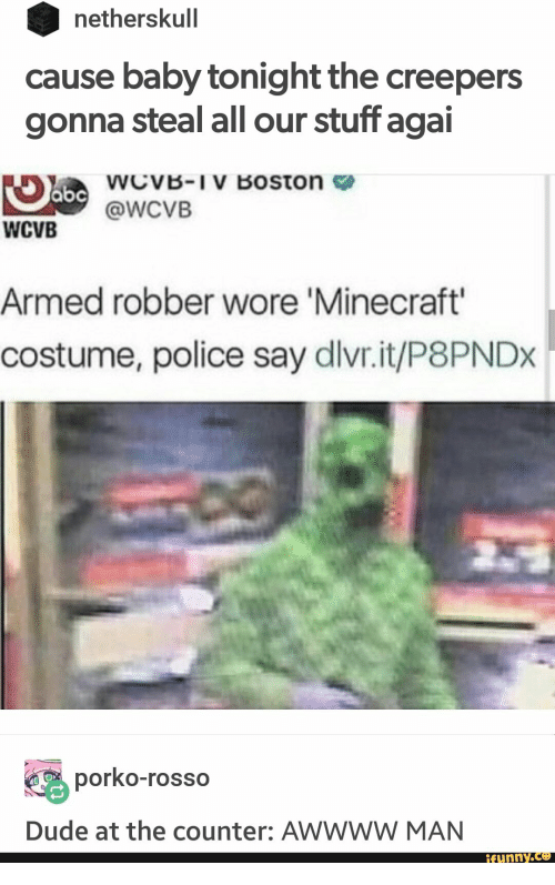 Awwww: netherskull  cause baby tonight the creepers  gonna steal all our stuff agai  abcWcvVB-IV Boston  @WCVB  WCVB  Armed robber wore 'Minecraft'  costume, police say dlvr.it/P8PNDX  porko-rosso  Dude at the counter: AWWWW MAN  ifunny.co