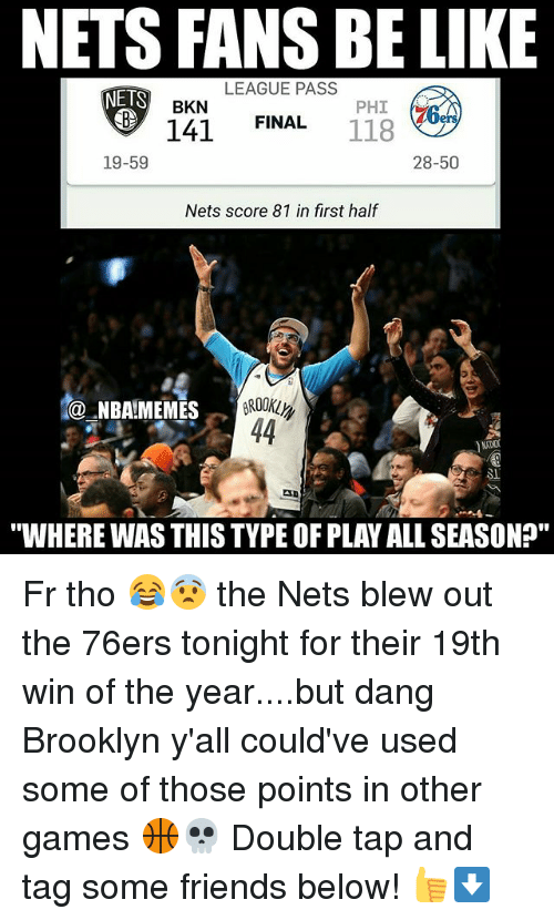 """Philadelphia 76ers, Be Like, and Friends: NETS FANS BE LIKE  LEAGUE PASS  NETS  BKN  PHI  141 FINAL  118  28-50  19-59  Nets score 81 in first half  NBALMEMES  SI  """"WHERE WAS THISTYPE OF PLAYALL SEASON?"""" Fr tho 😂😨 the Nets blew out the 76ers tonight for their 19th win of the year....but dang Brooklyn y'all could've used some of those points in other games 🏀💀 Double tap and tag some friends below! 👍⬇"""