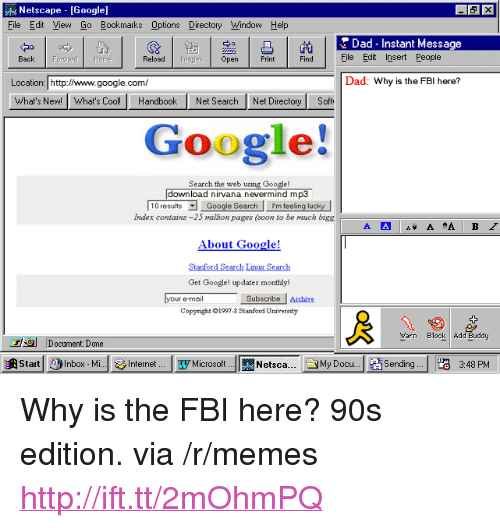 """stanford university: Netscape [Google]  File Edit Yiew Go Bookmarks Options Directory Window Help  Dad-Instant Message  中。  Back Forward Home  Reload Iges Open  PrintFindElle Eit nsert People  Dad: Why is the FBI here?  Location: http:/www.google.com  What's New!What's Cool! HandbookNet Search Net Directory Soft  Google!  the  download nirvana nevermind mp3  Index contains 25 million pages (soon to be much bigg  About Google!  Stanford Search Linu Search  Get Googlel updates monthly!  your ermalSubacribee  re-mail  Copyright 1997.3 Stanford University  Yarn Blook Add Buddy  Document: Done  澳Start!  )Inbox . Mdslnternet lyMicrosoft. 뻔Netsca  Internet.... Microsoft  Sending !H3 3:48 PM  お  Netsca  JMy Docu.  Sending  3:48 PM <p>Why is the FBI here? 90s edition. via /r/memes <a href=""""http://ift.tt/2mOhmPQ"""">http://ift.tt/2mOhmPQ</a></p>"""