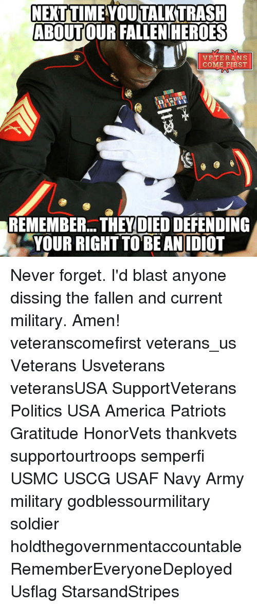 Diss, Memes, and Soldiers: NETTIME YOU TALKTRASH  ABOUTOUR FALLENHEROES  VETERANS  COME FIRST  REMEMBER THEY DIED DEFENDING  YOUR RIGHT TO BE AN IDIOT Never forget. I'd blast anyone dissing the fallen and current military. Amen! veteranscomefirst veterans_us Veterans Usveterans veteransUSA SupportVeterans Politics USA America Patriots Gratitude HonorVets thankvets supportourtroops semperfi USMC USCG USAF Navy Army military godblessourmilitary soldier holdthegovernmentaccountable RememberEveryoneDeployed Usflag StarsandStripes