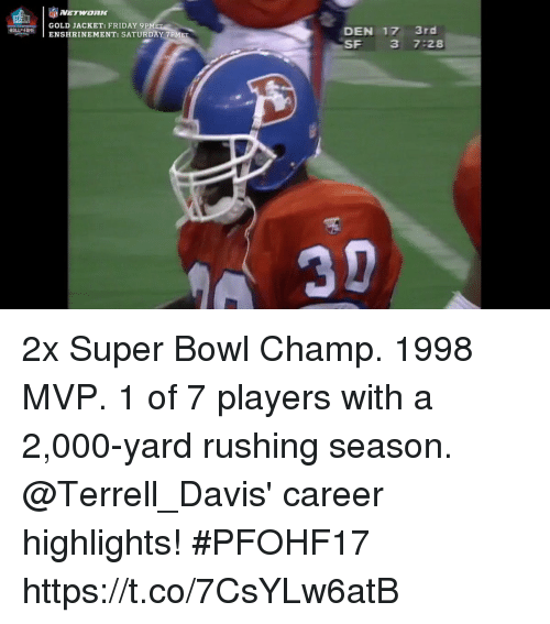 Friday, Memes, and Super Bowl: NETWORK  GOLD JACKET: FRIDAY 9P  HhENSHRINEMENT: SATURDAY 7PME  DEN 17 3rd  SF 3 7:28  HALL FAME 2x Super Bowl Champ. 1998 MVP. 1 of 7 players with a 2,000-yard rushing season.  @Terrell_Davis' career highlights! #PFOHF17 https://t.co/7CsYLw6atB