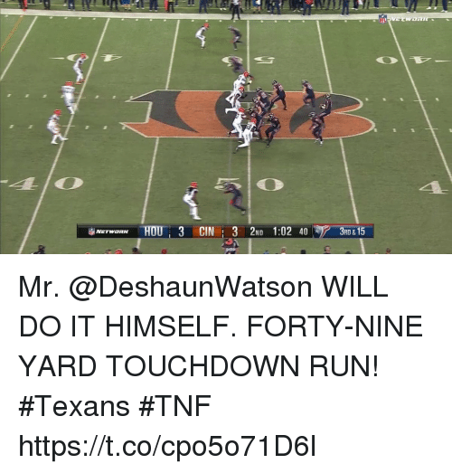 Memes, Run, and Texans: NETWORK HOU: 3 CIN 13 2ND 1:02 40  3RD & 15 Mr. @DeshaunWatson WILL DO IT HIMSELF.  FORTY-NINE YARD TOUCHDOWN RUN! #Texans #TNF https://t.co/cpo5o71D6l