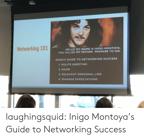 networking: Networking 101  HELLO. MY NAME IS INIGO MONTOYA.  YOU KILLED MY FATHER. PREPARE TO DIE  INIGO'S GUIDE TO NETWORKING SUCCESS  1.POLITE GREETING  2. NAME  3. RELEVANT PERSONAL LINK  4. MANAGE EXPECTATIONS laughingsquid: Inigo Montoya's Guide to Networking Success