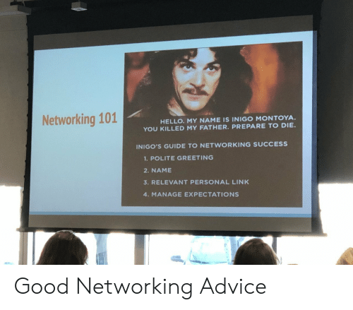 networking: Networking 101  HELLO. MY NAME IS INIGO MONTOYA  YOU KILLED MY FATHER. PREPARE TO DIE.  INIGO'S GUIDE TO NETWORKING SUCCESS  1.POLITE GREETING  2. NAME  3. RELEVANT PERSONAL LINK  4. MANAGE EXPECTATIONS Good Networking Advice