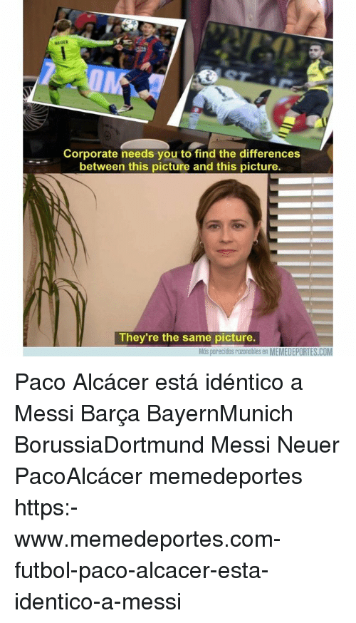 neuer: NEUER  Corporate needs you to find the differences  between this picture and this picture.  They're the same picture.  Más parecidos razonables en MEMEDEPORTES.COM Paco Alcácer está idéntico a Messi Barça BayernMunich BorussiaDortmund Messi Neuer PacoAlcácer memedeportes https:-www.memedeportes.com-futbol-paco-alcacer-esta-identico-a-messi