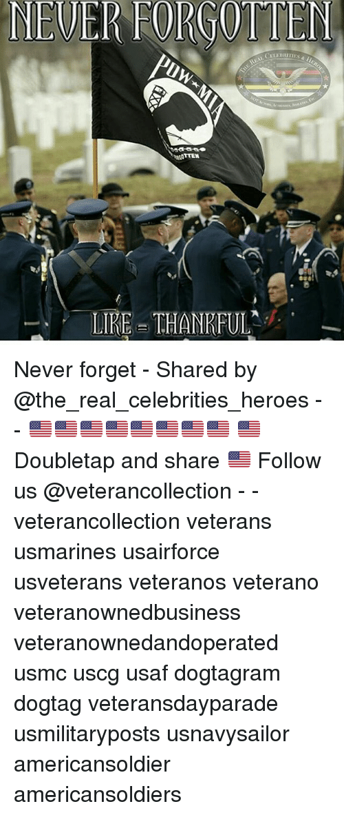 Memes, Heroes, and The Real: NEUER FORGOTTEN  CELE  TIES H  TIRE THANRFUL Never forget - Shared by @the_real_celebrities_heroes - - 🇺🇸🇺🇸🇺🇸🇺🇸🇺🇸🇺🇸🇺🇸🇺🇸 🇺🇸Doubletap and share 🇺🇸 Follow us @veterancollection - - veterancollection veterans usmarines usairforce usveterans veteranos veterano veteranownedbusiness veteranownedandoperated usmc uscg usaf dogtagram dogtag veteransdayparade usmilitaryposts usnavysailor americansoldier americansoldiers