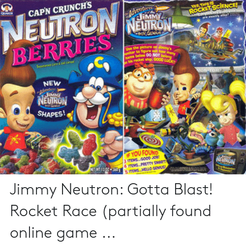 Jimmy Neutron Gotta Blast: NEUIRON  BERRIES  CAPN CRUNCH'S  reritere  MMY  STHS IS  ROCKET SCENCE!  NEUTRON  erov.dENIUS  e the pictere on J  onitor to fgure at haw many  Bams below DO NOT belong  s rscket ship G000 LUC  wONTOR  NEW  JaMMy  NEUTRON  SHAPES!  F YOU FOUND  NRN  E302 mPSTTY SMART  s moMELLO CENU Jimmy Neutron: Gotta Blast! Rocket Race (partially found online game ...