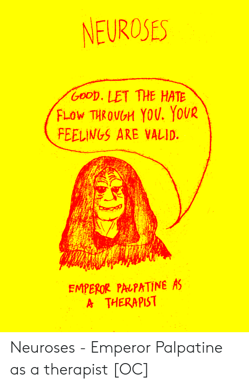 Palpatine: NEUROSES  GooD. LET THE HATE  FLoW THROVGH YOU. YOUR  FEELINGS ARE VALID.  EMPEROR PALPATINE AS  A THERAPIST Neuroses - Emperor Palpatine as a therapist [OC]