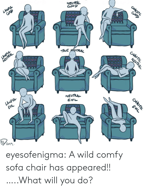 Lawful Evil: NEUTRAL  GooD  CHAOTIC  GooD  LAWFUL  TRVE NEUTRAL  CHAOTIC  LAWFVL  NEUTRAL  NEUTRAL  NEUTRAL  LAWFUL  EVIL  EVIL  EVIL  2019  CHOTI eyesofenigma:  A wild comfy sofa chair has appeared!! …..What will you do?