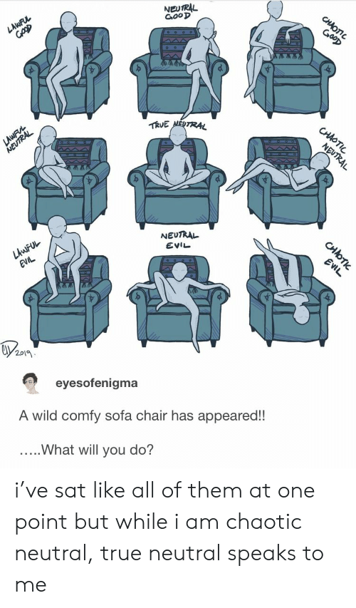 True Neutral: NEUTRL  G,ooD  作UE  NEUTRAL  EVIL  201  eyesofenigma  A wild comfy sofa chair has appeared!!  ..What will you do? i've sat like all of them at one point but while i am chaotic neutral, true neutral speaks to me