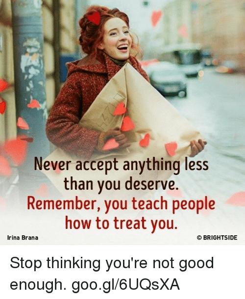 Memes, Good, and How To: Never accept anything less  than you deserve.  Remember, you teach people  how to treat you  Irina Brana  O BRIGHTSIDE Stop thinking you're not good enough. goo.gl/6UQsXA