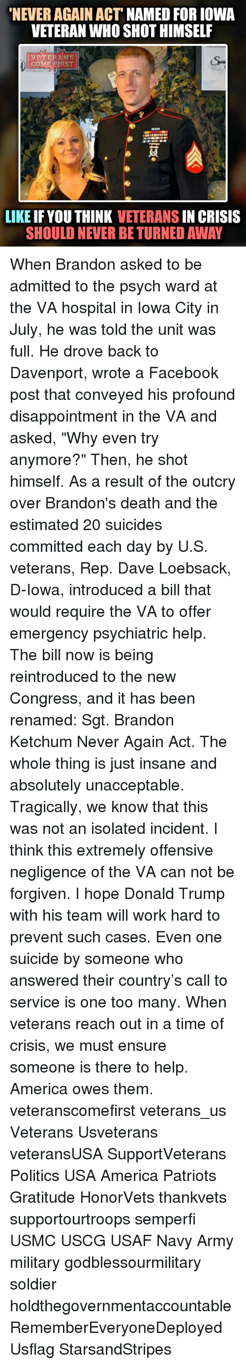 "Unaccept: NEVER AGAIN ACT  NAMED FOR IOWA  VETERAN WHO SHOT HIMSELF  VETERANS  DECOM  RST  LIKE IF YOU THINK  VETERANS  IN CRISIS  SHOULD NEVER BE TURNED AWAY When Brandon asked to be admitted to the psych ward at the VA hospital in Iowa City in July, he was told the unit was full. He drove back to Davenport, wrote a Facebook post that conveyed his profound disappointment in the VA and asked, ""Why even try anymore?"" Then, he shot himself. As a result of the outcry over Brandon's death and the estimated 20 suicides committed each day by U.S. veterans, Rep. Dave Loebsack, D-Iowa, introduced a bill that would require the VA to offer emergency psychiatric help. The bill now is being reintroduced to the new Congress, and it has been renamed: Sgt. Brandon Ketchum Never Again Act. The whole thing is just insane and absolutely unacceptable. Tragically, we know that this was not an isolated incident. I think this extremely offensive negligence of the VA can not be forgiven. I hope Donald Trump with his team will work hard to prevent such cases. Even one suicide by someone who answered their country's call to service is one too many. When veterans reach out in a time of crisis, we must ensure someone is there to help. America owes them. veteranscomefirst veterans_us Veterans Usveterans veteransUSA SupportVeterans Politics USA America Patriots Gratitude HonorVets thankvets supportourtroops semperfi USMC USCG USAF Navy Army military godblessourmilitary soldier holdthegovernmentaccountable RememberEveryoneDeployed Usflag StarsandStripes"