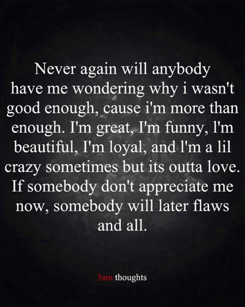 Outta: Never again will anybody  have me wondering why i wasn't  good enough, cause i'm more than  enough. I'm great, I'm funny, l'm  beautiful, I'm loyal, and l'm a lil  crazy sometimes but its outta love.  If somebody don't appreciate me  now, somebody will later flaws  and all.  3am thoughts