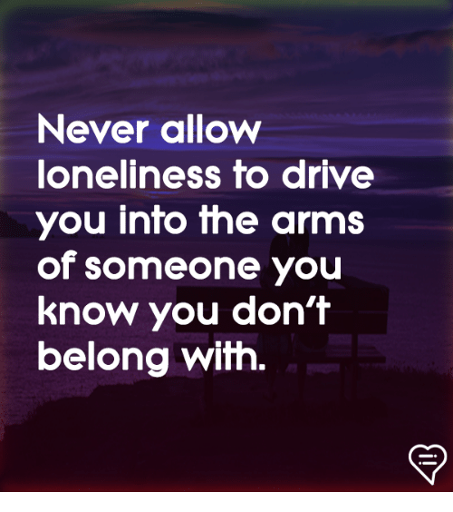 Memes, Drive, and Loneliness: Never allow  loneliness to drive  you into the arms  of someone you  know you don't  belong with