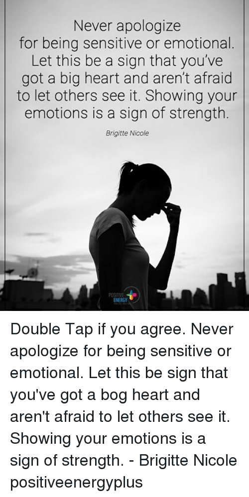 Energy, Memes, and Heart: Never apologize  for being sensitive or emotional  Let this be a sign that you've  got a big heart and aren't afraid  to let others see it. Showing your  emotions is a sign of strength.  Brigitte Nicole  ENERGY Double Tap if you agree. Never apologize for being sensitive or emotional. Let this be sign that you've got a bog heart and aren't afraid to let others see it. Showing your emotions is a sign of strength. - Brigitte Nicole positiveenergyplus