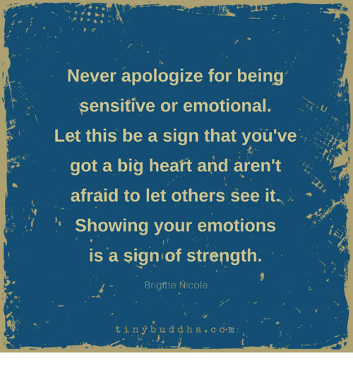Heart, Never, and Got: Never apologize for being  sensitive or emotional.  Let this be a sign that you've  got a big heart and aren't  afraid to let others see it.  Showing your emotions  is a sign of strength.  Brigttte Nicole  4  tinybuddha.co.m:
